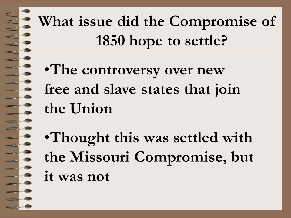 What issue did the Compromise of 1850 hope to settle? The controversy over new free and slave states that join the Union Thought this was settled with
