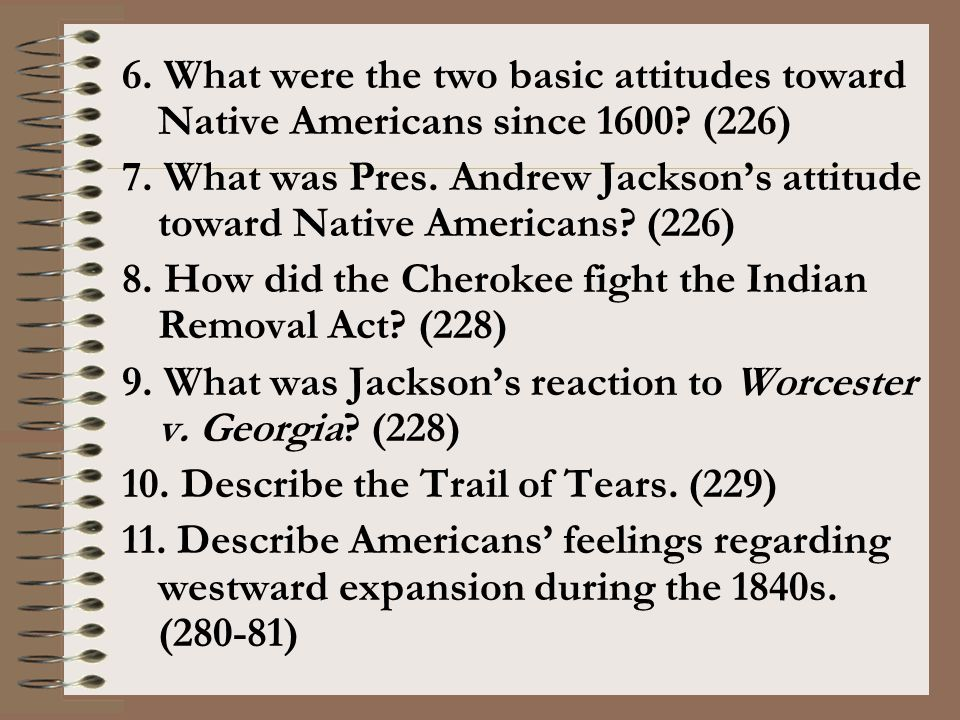 6. What were the two basic attitudes toward Native Americans since 1600? (226) 7. What was Pres. Andrew Jackson's attitude toward Native Americans? (2