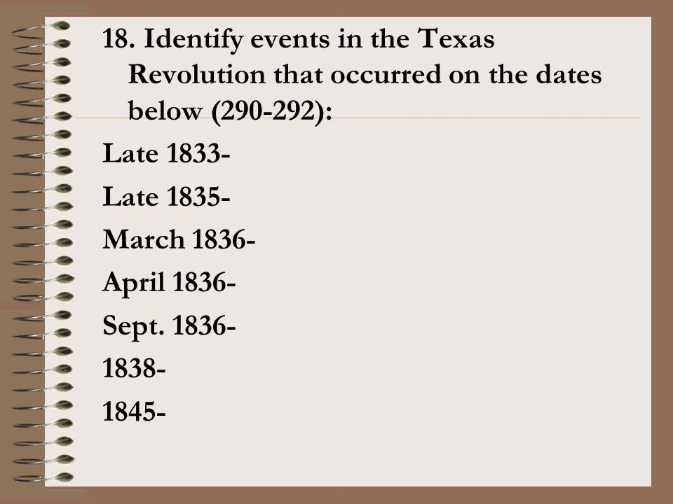 18. Identify events in the Texas Revolution that occurred on the dates below (290-292): Late 1833- Late 1835- March 1836- April 1836- Sept. 1836- 1838