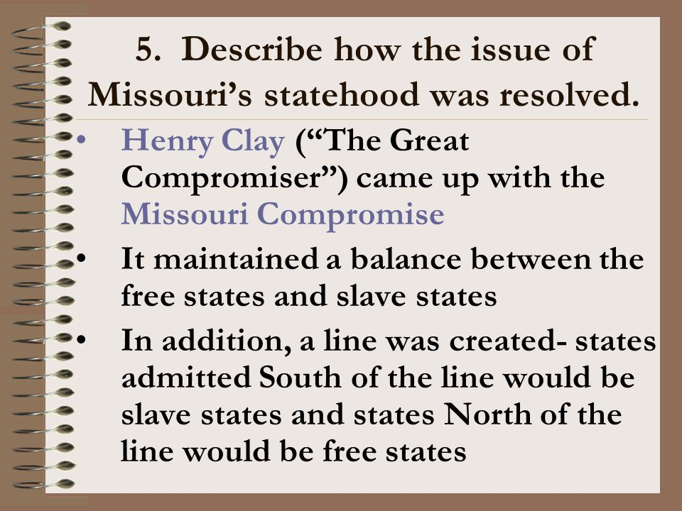 "5. Describe how the issue of Missouri's statehood was resolved. Henry Clay (""The Great Compromiser"") came up with the Missouri Compromise It maintaine"