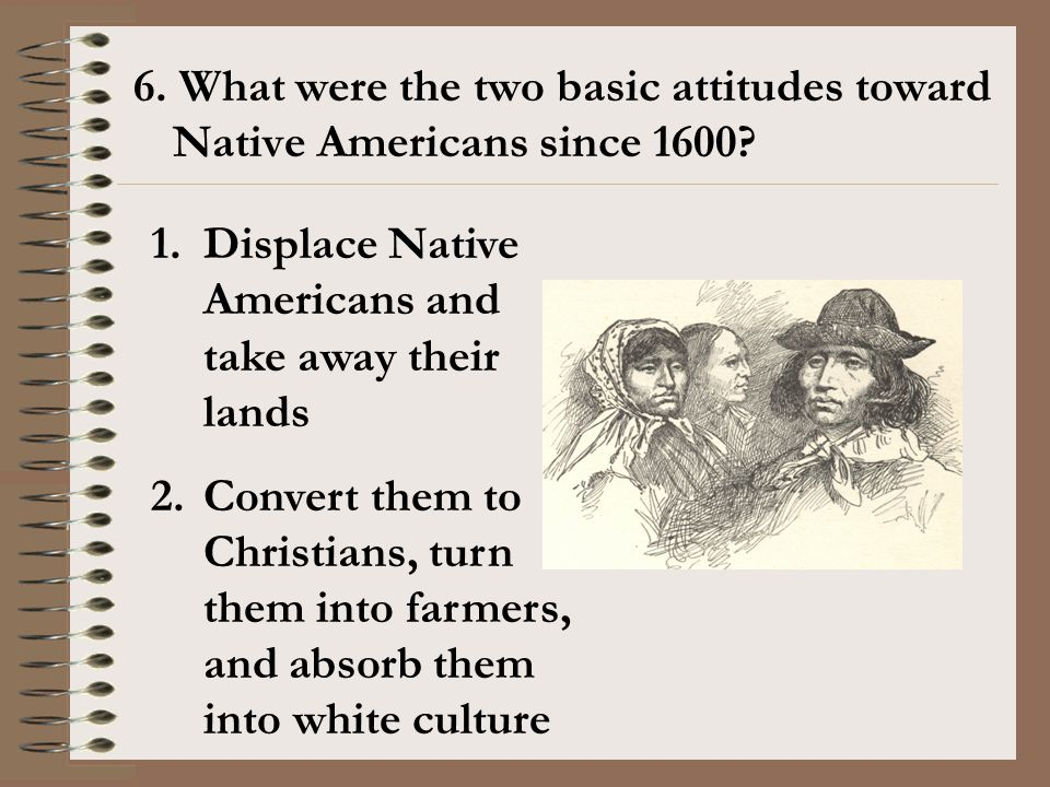 6. What were the two basic attitudes toward Native Americans since 1600? 1.Displace Native Americans and take away their lands 2.Convert them to Chris