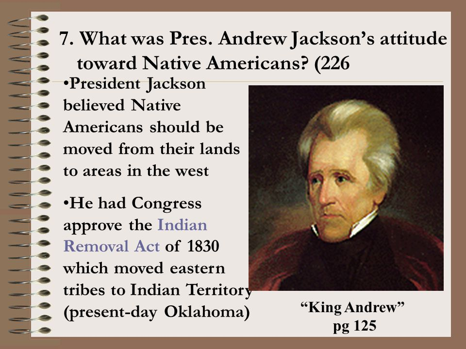 7. What was Pres. Andrew Jackson's attitude toward Native Americans? (226 President Jackson believed Native Americans should be moved from their lands