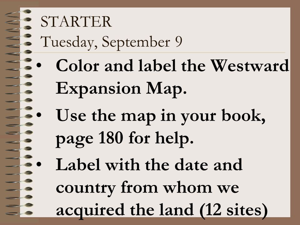STARTER Tuesday, September 9 Color and label the Westward Expansion Map. Use the map in your book, page 180 for help. Label with the date and country