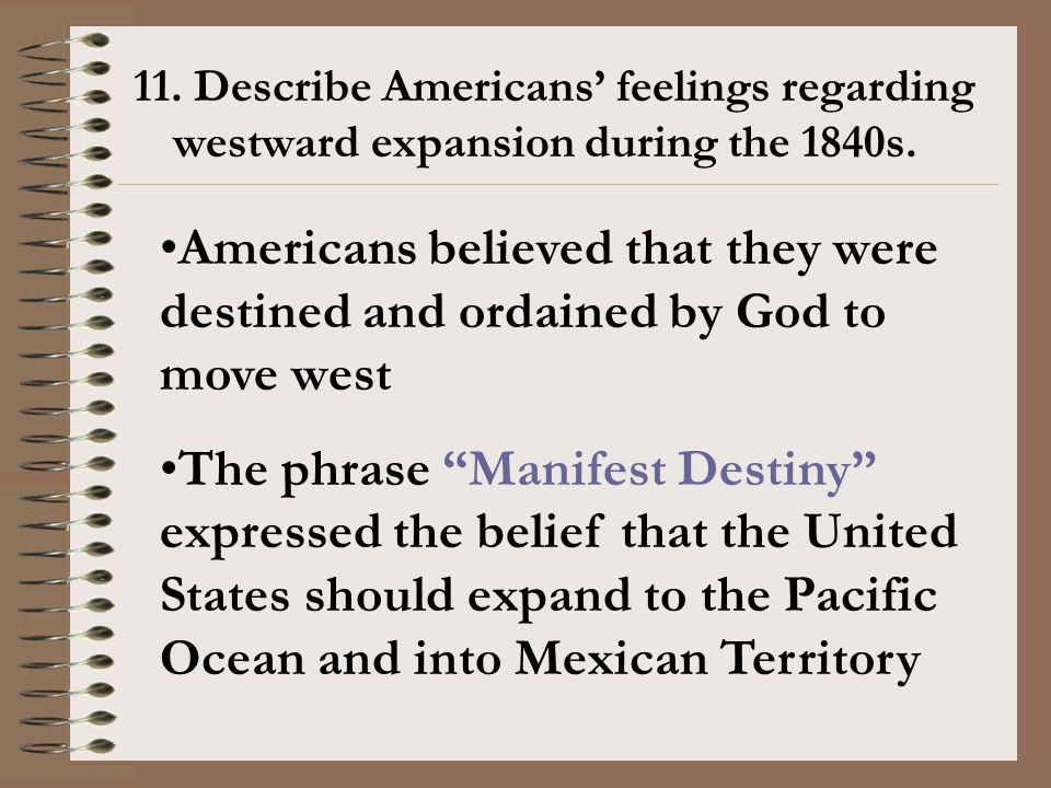 11. Describe Americans' feelings regarding westward expansion during the 1840s. Americans believed that they were destined and ordained by God to move