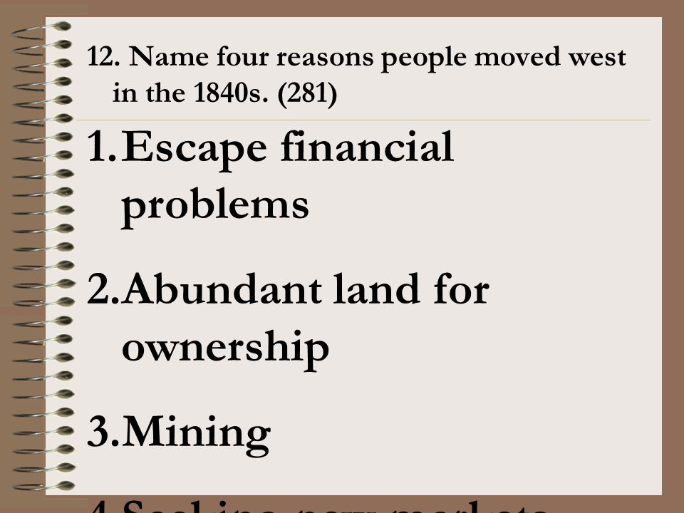 12. Name four reasons people moved west in the 1840s. (281) 1.Escape financial problems 2.Abundant land for ownership 3.Mining 4.Seeking new markets