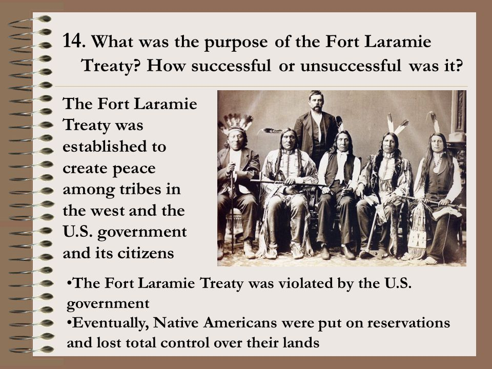 14. What was the purpose of the Fort Laramie Treaty? How successful or unsuccessful was it? The Fort Laramie Treaty was established to create peace am