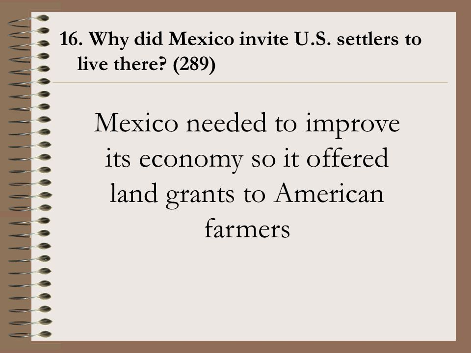16. Why did Mexico invite U.S. settlers to live there? (289) Mexico needed to improve its economy so it offered land grants to American farmers