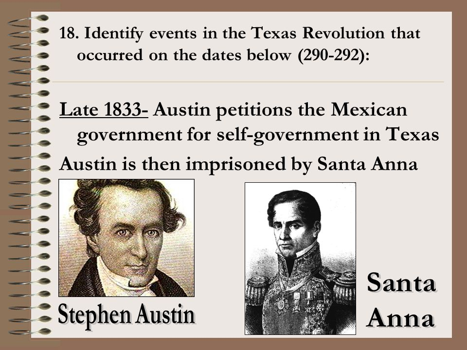 18. Identify events in the Texas Revolution that occurred on the dates below (290-292): Late 1833- Austin petitions the Mexican government for self-go