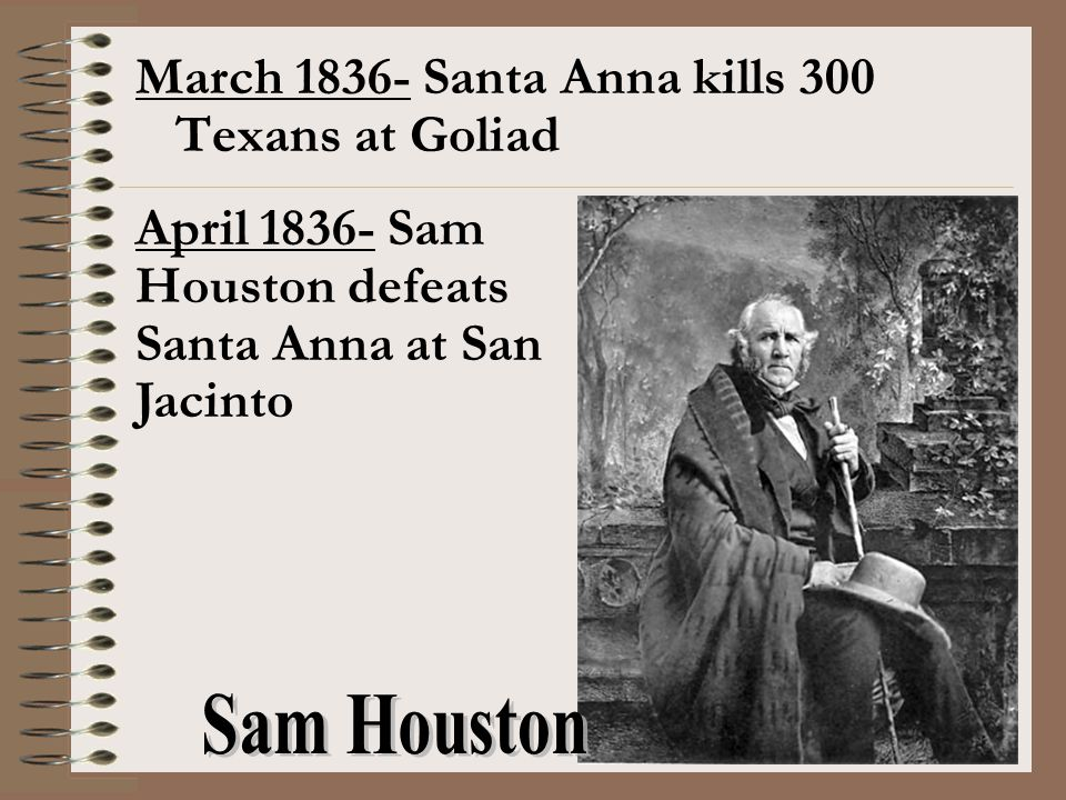 March 1836- Santa Anna kills 300 Texans at Goliad April 1836- Sam Houston defeats Santa Anna at San Jacinto