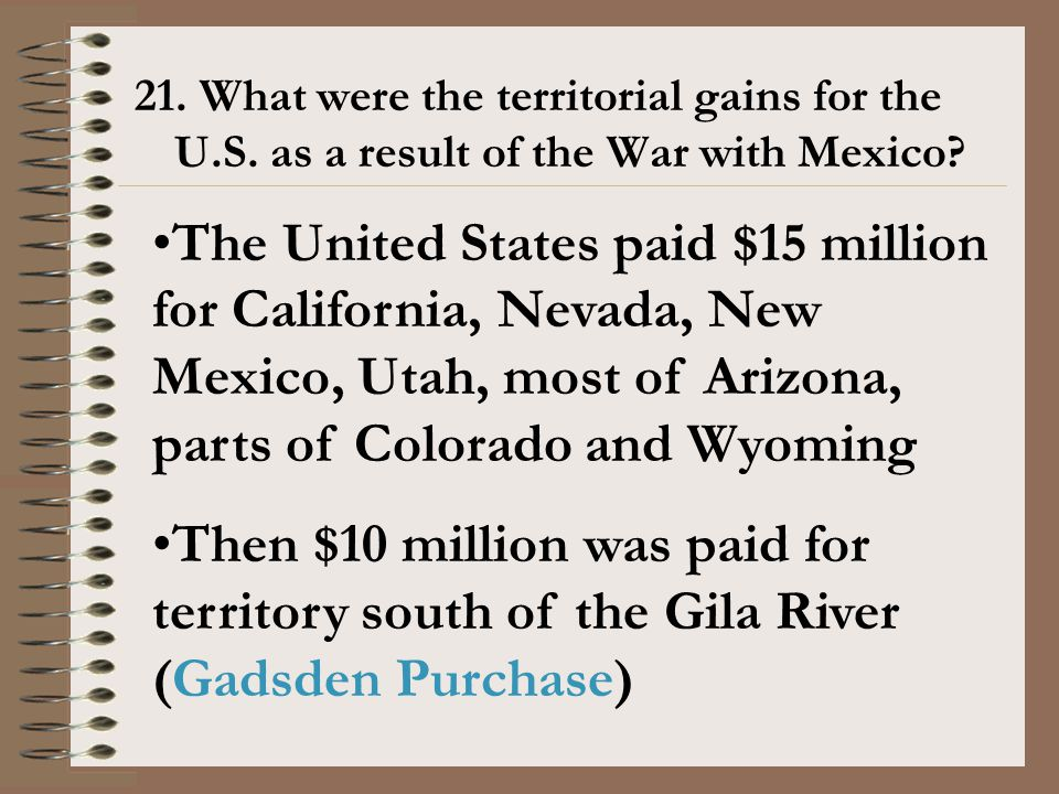21. What were the territorial gains for the U.S. as a result of the War with Mexico? The United States paid $15 million for California, Nevada, New Me
