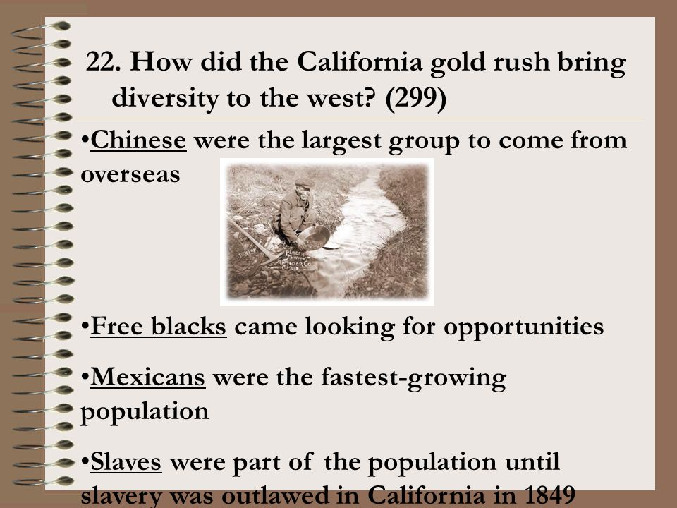 22. How did the California gold rush bring diversity to the west? (299) Chinese were the largest group to come from overseas Free blacks came looking