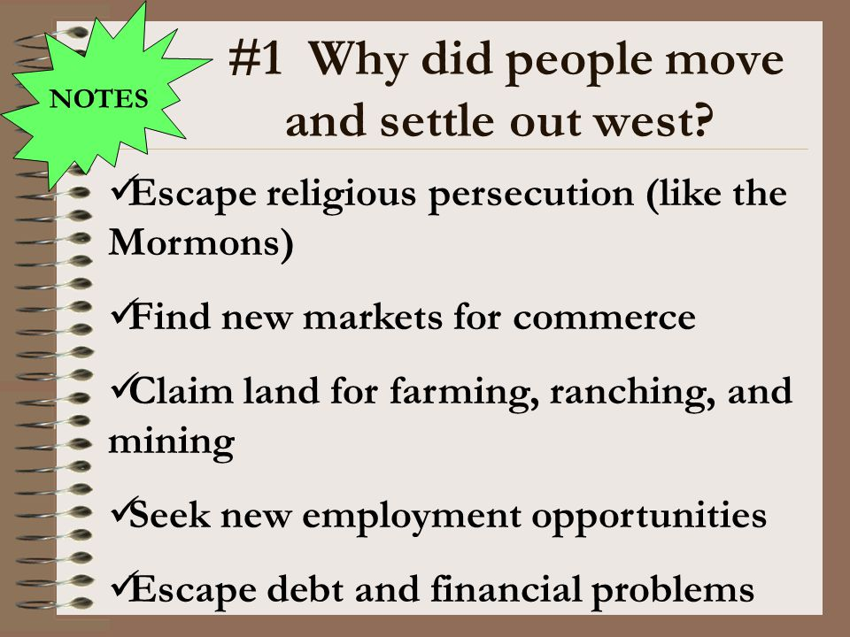#1 Why did people move and settle out west? NOTES Escape religious persecution (like the Mormons) Find new markets for commerce Claim land for farming