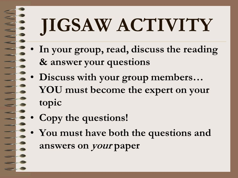 JIGSAW ACTIVITY In your group, read, discuss the reading & answer your questions Discuss with your group members… YOU must become the expert on your t