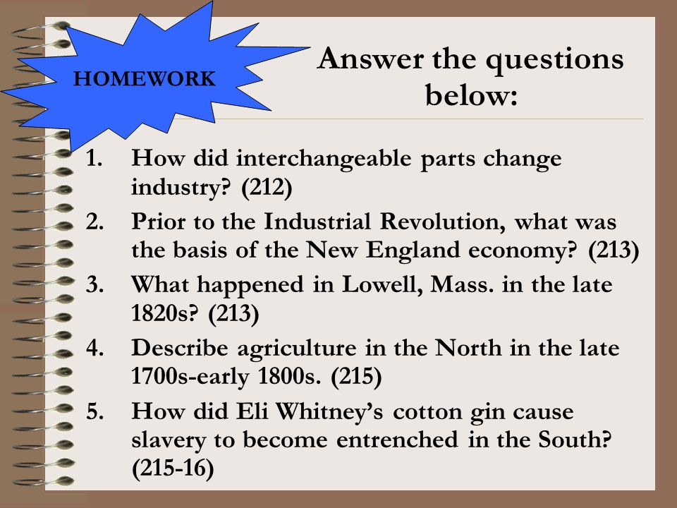 1.How did interchangeable parts change industry? (212) 2.Prior to the Industrial Revolution, what was the basis of the New England economy? (213) 3.Wh