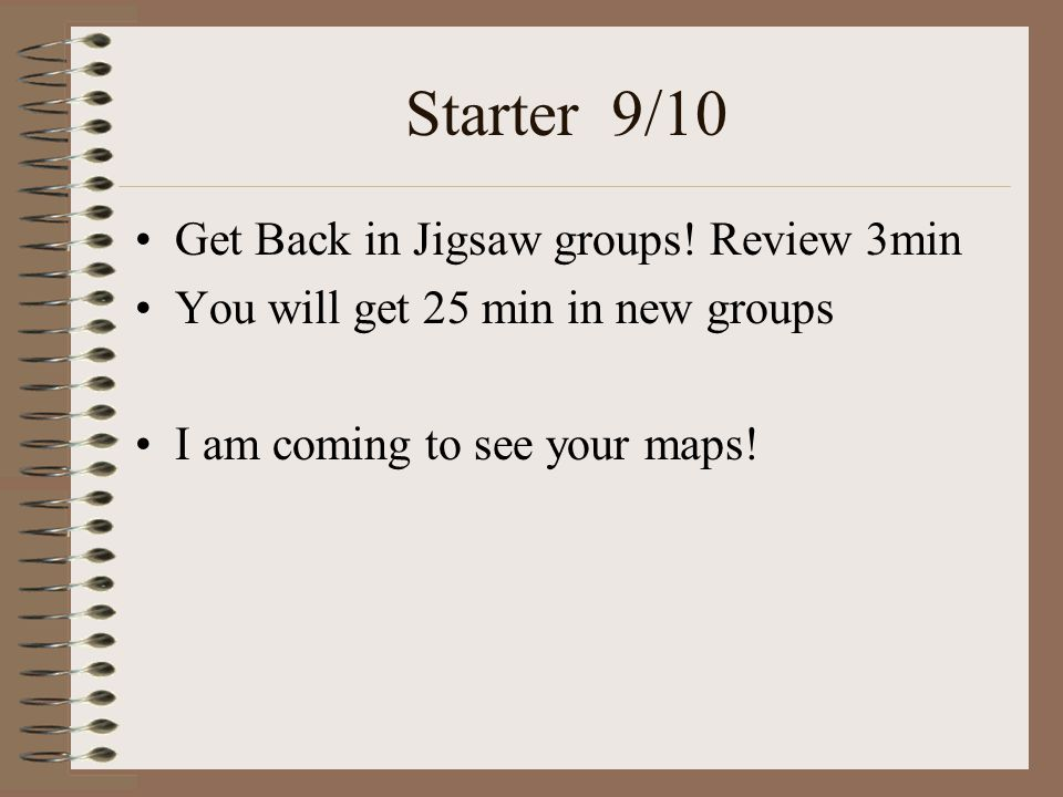 Starter 9/10 Get Back in Jigsaw groups! Review 3min You will get 25 min in new groups I am coming to see your maps!