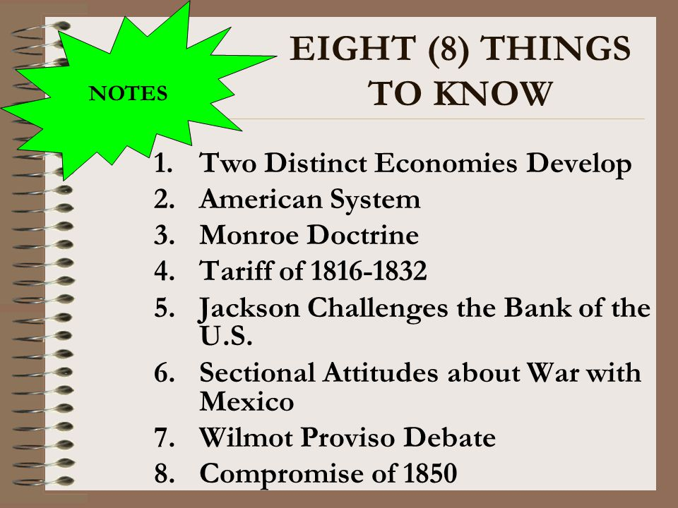 EIGHT (8) THINGS TO KNOW 1.Two Distinct Economies Develop 2.American System 3.Monroe Doctrine 4.Tariff of 1816-1832 5.Jackson Challenges the Bank of t