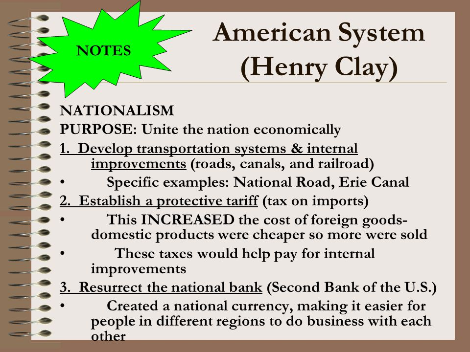 American System (Henry Clay) NATIONALISM PURPOSE: Unite the nation economically 1. Develop transportation systems & internal improvements (roads, cana