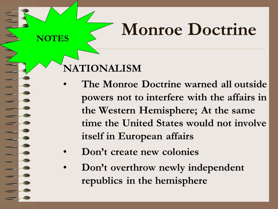 Monroe Doctrine NATIONALISM The Monroe Doctrine warned all outside powers not to interfere with the affairs in the Western Hemisphere; At the same tim
