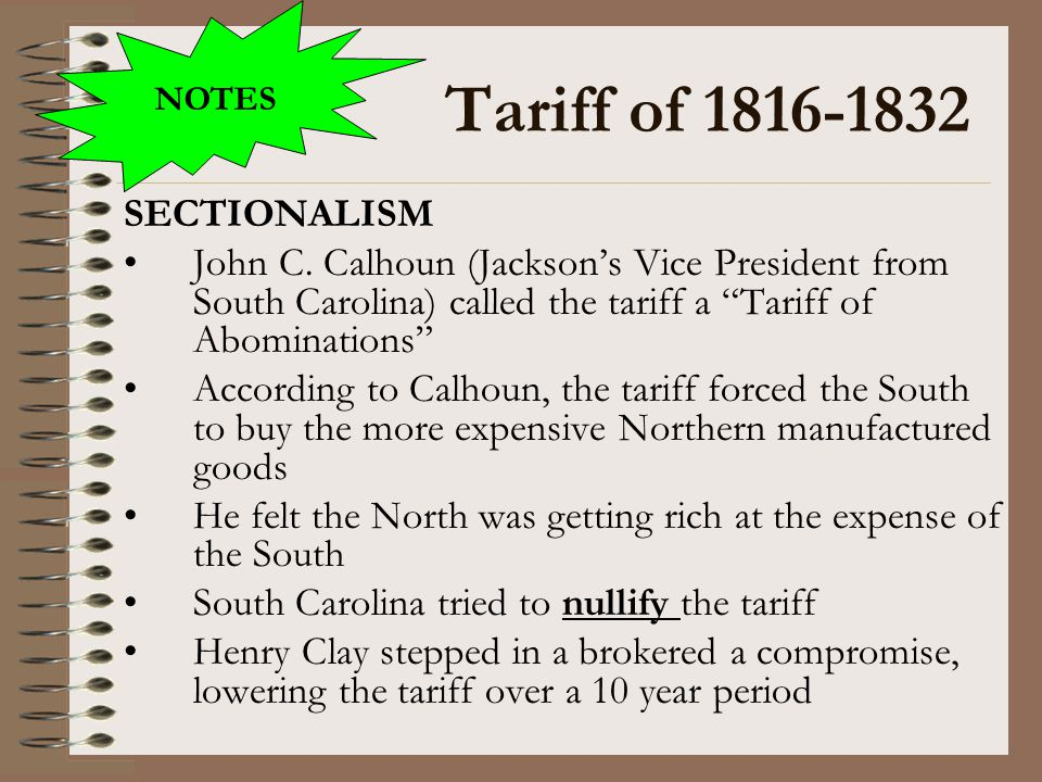 "Tariff of 1816-1832 SECTIONALISM John C. Calhoun (Jackson's Vice President from South Carolina) called the tariff a ""Tariff of Abominations"" According"