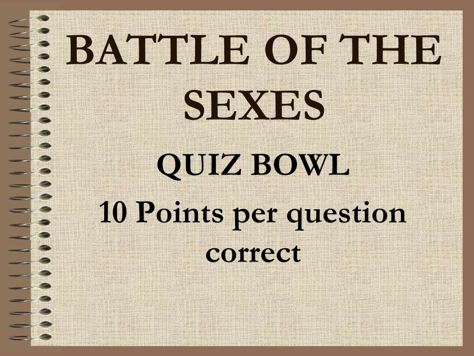 BATTLE OF THE SEXES QUIZ BOWL 10 Points per question correct