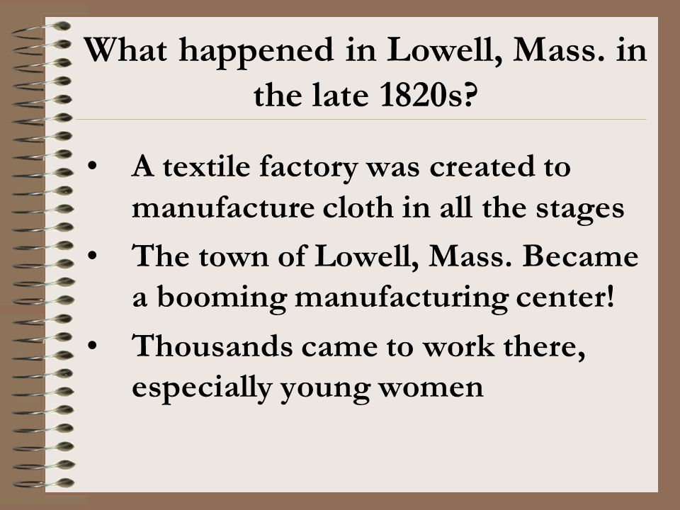 A textile factory was created to manufacture cloth in all the stages The town of Lowell, Mass. Became a booming manufacturing center! Thousands came t