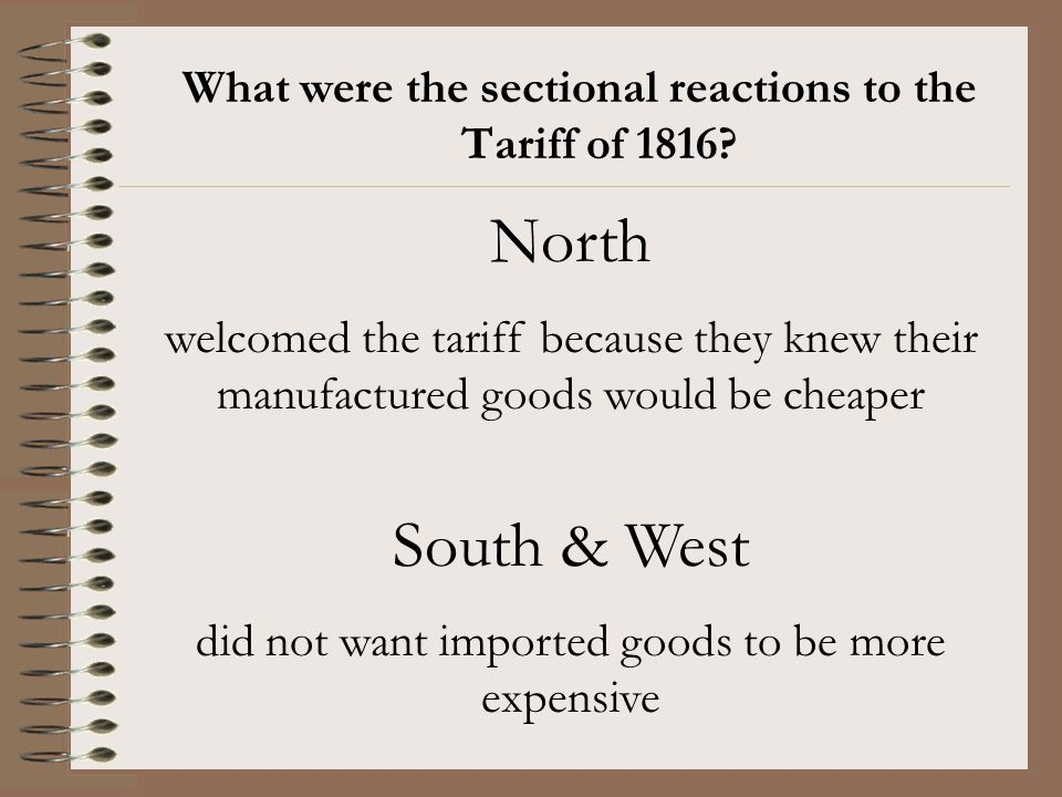 What were the sectional reactions to the Tariff of 1816? North welcomed the tariff because they knew their manufactured goods would be cheaper South &