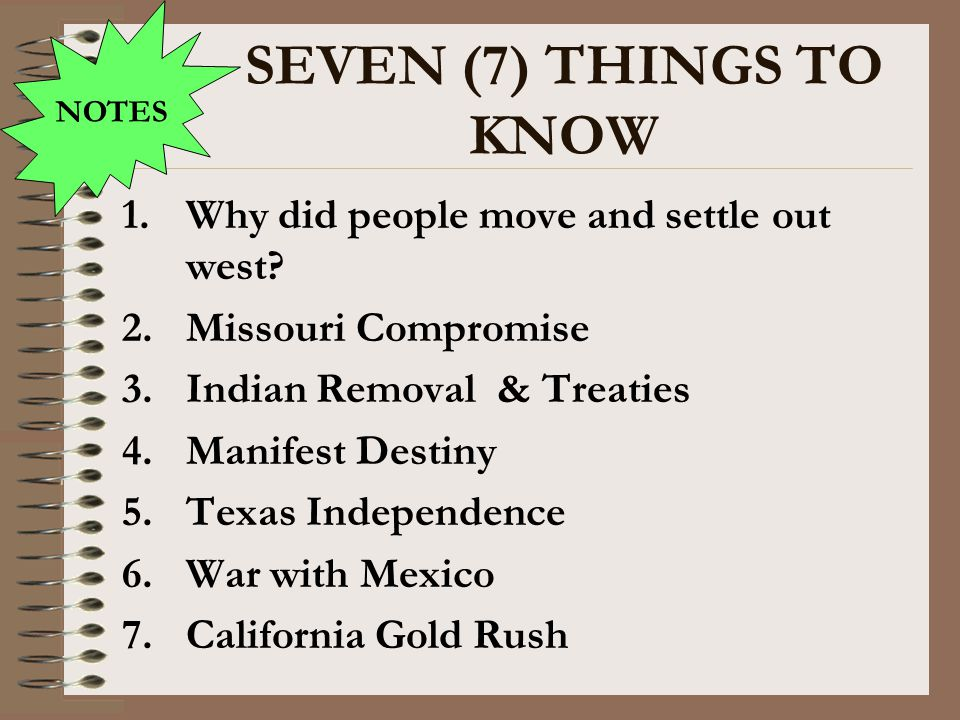SEVEN (7) THINGS TO KNOW 1.Why did people move and settle out west? 2.Missouri Compromise 3.Indian Removal & Treaties 4.Manifest Destiny 5.Texas Indep