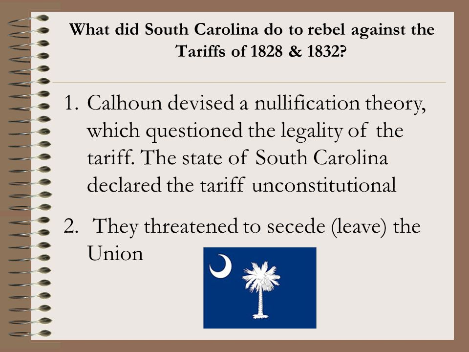 What did South Carolina do to rebel against the Tariffs of 1828 & 1832? 1.Calhoun devised a nullification theory, which questioned the legality of the