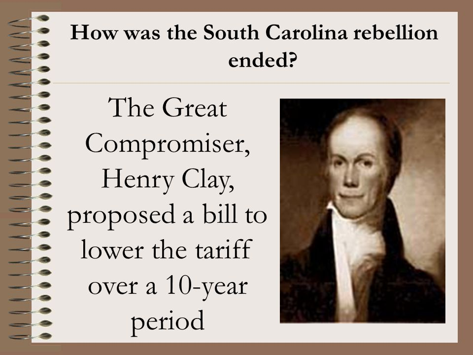 How was the South Carolina rebellion ended? The Great Compromiser, Henry Clay, proposed a bill to lower the tariff over a 10-year period