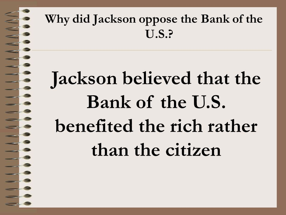 Why did Jackson oppose the Bank of the U.S.? Jackson believed that the Bank of the U.S. benefited the rich rather than the citizen
