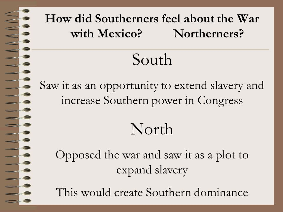 How did Southerners feel about the War with Mexico? Northerners? South Saw it as an opportunity to extend slavery and increase Southern power in Congr