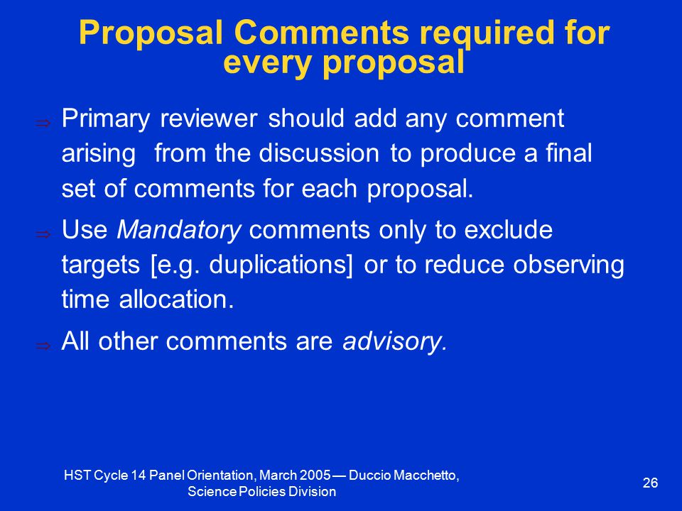 HST Cycle 14 Panel Orientation, March 2005 — Duccio Macchetto, Science Policies Division 26 Proposal Comments required for every proposal  Primary reviewer should add any comment arising from the discussion to produce a final set of comments for each proposal.