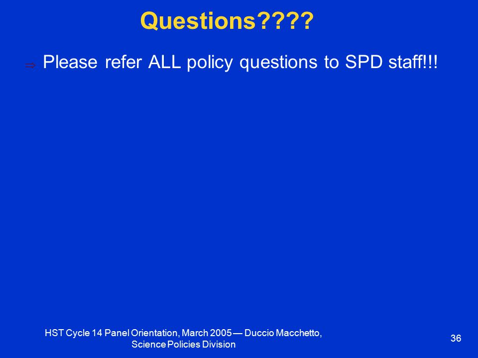 HST Cycle 14 Panel Orientation, March 2005 — Duccio Macchetto, Science Policies Division 36 Questions????  Please refer ALL policy questions to SPD s