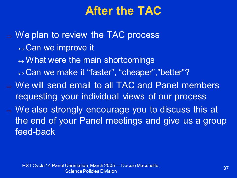 HST Cycle 14 Panel Orientation, March 2005 — Duccio Macchetto, Science Policies Division 37 After the TAC  We plan to review the TAC process  Can we improve it  What were the main shortcomings  Can we make it faster , cheaper , better .