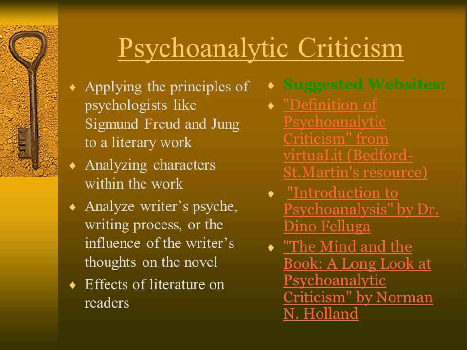 Psychoanalytic Criticism  Applying the principles of psychologists like Sigmund Freud and Jung to a literary work  Analyzing characters within the work  Analyze writer's psyche, writing process, or the influence of the writer's thoughts on the novel  Effects of literature on readers  Suggested Websites:  Definition of Psychoanalytic Criticism from virtuaLit (Bedford- St.Martin s resource) Definition of Psychoanalytic Criticism from virtuaLit (Bedford- St.Martin s resource)  Introduction to Psychoanalysis by Dr.