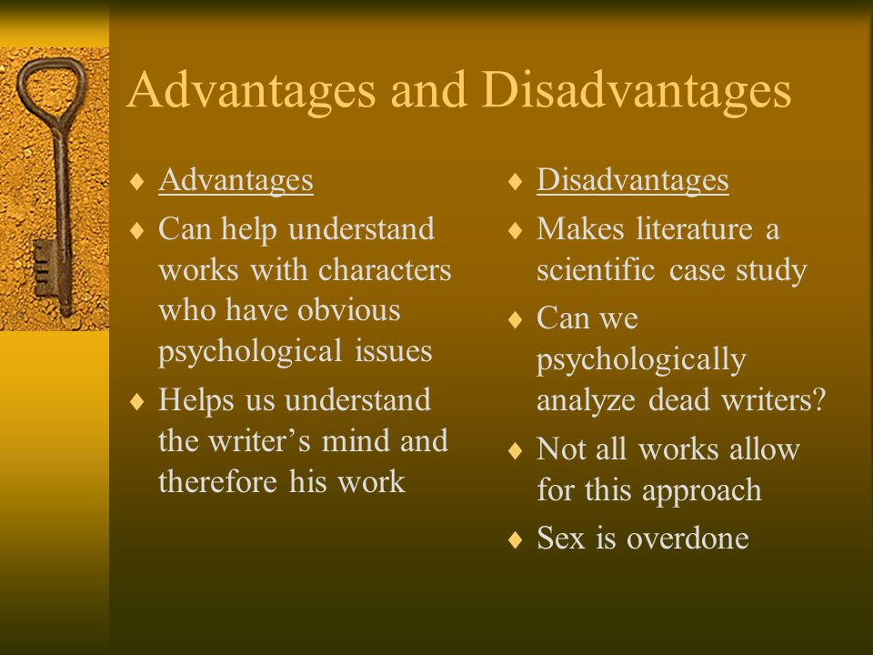 Advantages and Disadvantages  Advantages  Can help understand works with characters who have obvious psychological issues  Helps us understand the writer's mind and therefore his work  Disadvantages  Makes literature a scientific case study  Can we psychologically analyze dead writers.