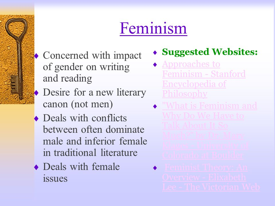 Feminism  Concerned with impact of gender on writing and reading  Desire for a new literary canon (not men)  Deals with conflicts between often dominate male and inferior female in traditional literature  Deals with female issues  Suggested Websites:  Approaches to Feminism - Stanford Encyclopedia of Philosophy Approaches to Feminism - Stanford Encyclopedia of Philosophy  What is Feminism and Why Do We Have to Talk About It So Much? by Dr.
