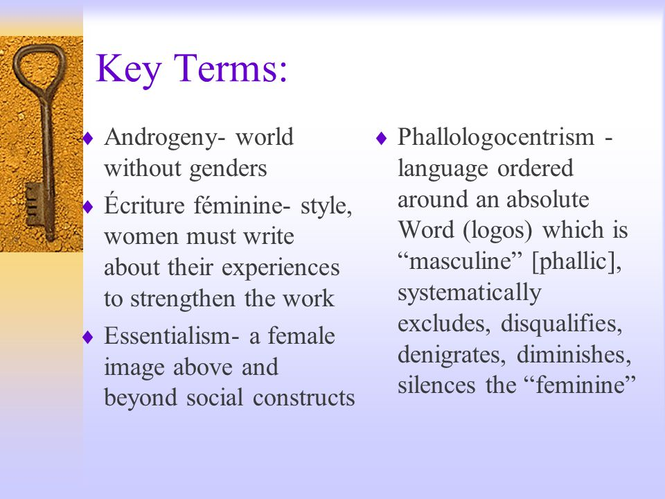 Key Terms:  Androgeny- world without genders  Écriture féminine- style, women must write about their experiences to strengthen the work  Essentialism- a female image above and beyond social constructs  Phallologocentrism - language ordered around an absolute Word (logos) which is masculine [phallic], systematically excludes, disqualifies, denigrates, diminishes, silences the feminine
