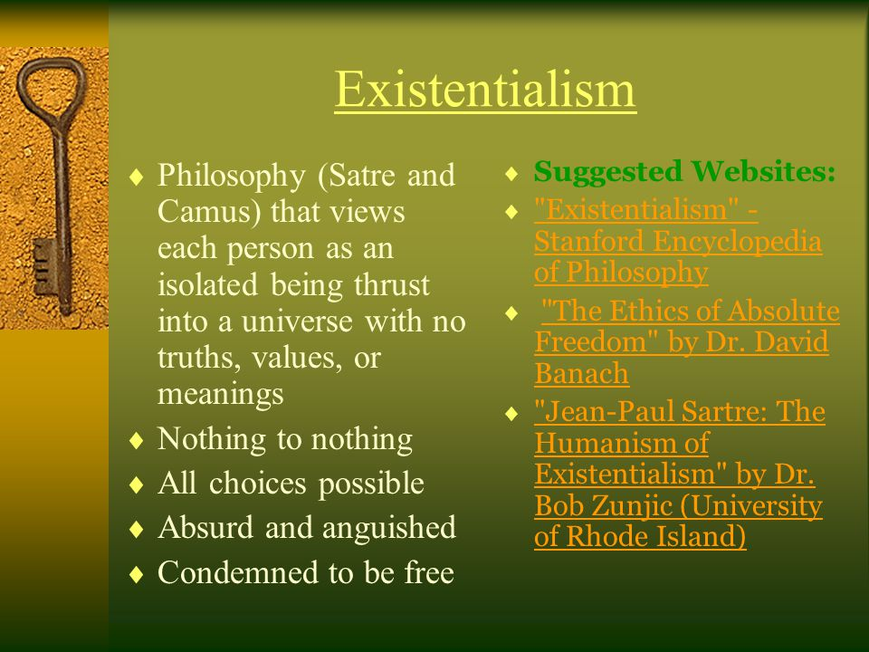 Existentialism  Philosophy (Satre and Camus) that views each person as an isolated being thrust into a universe with no truths, values, or meanings  Nothing to nothing  All choices possible  Absurd and anguished  Condemned to be free  Suggested Websites:  Existentialism - Stanford Encyclopedia of Philosophy Existentialism - Stanford Encyclopedia of Philosophy  The Ethics of Absolute Freedom by Dr.