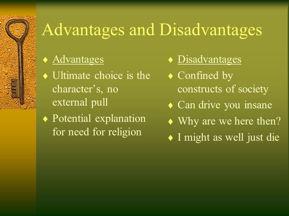 Advantages and Disadvantages  Advantages  Ultimate choice is the character's, no external pull  Potential explanation for need for religion  Disadvantages  Confined by constructs of society  Can drive you insane  Why are we here then.