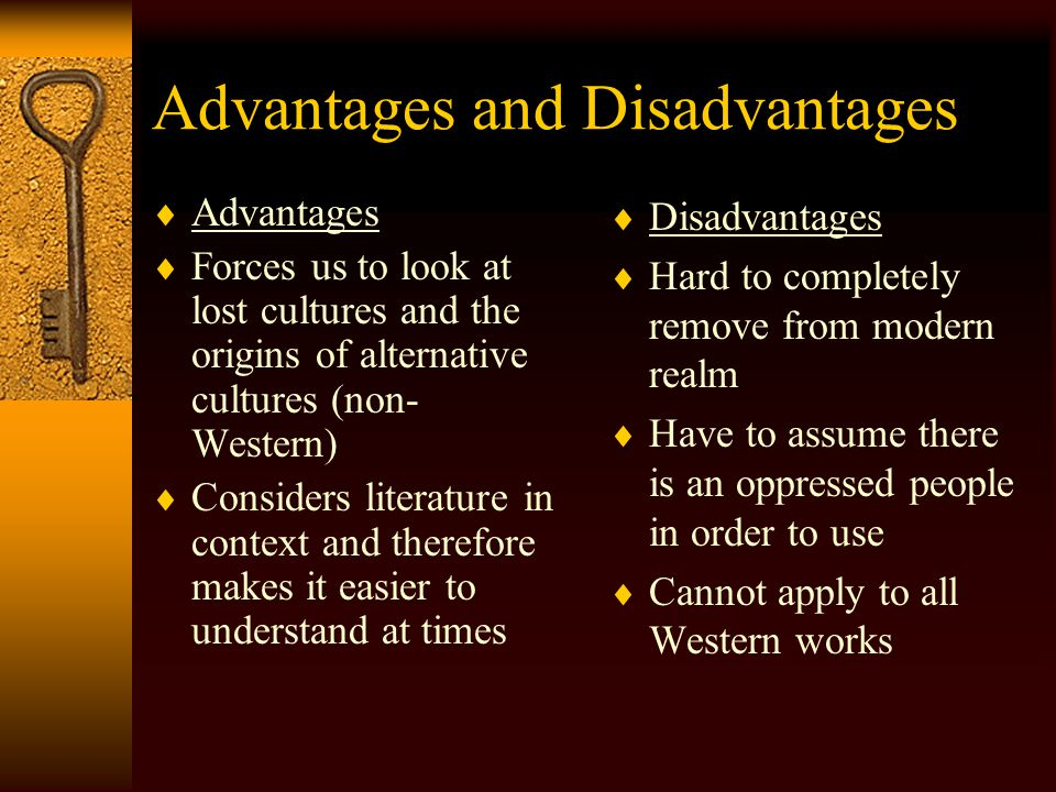 Advantages and Disadvantages  Advantages  Forces us to look at lost cultures and the origins of alternative cultures (non- Western)  Considers literature in context and therefore makes it easier to understand at times  Disadvantages  Hard to completely remove from modern realm  Have to assume there is an oppressed people in order to use  Cannot apply to all Western works
