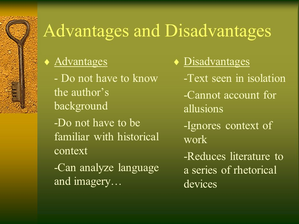 Advantages and Disadvantages  Advantages - Do not have to know the author's background -Do not have to be familiar with historical context -Can analyze language and imagery…  Disadvantages -Text seen in isolation -Cannot account for allusions -Ignores context of work -Reduces literature to a series of rhetorical devices