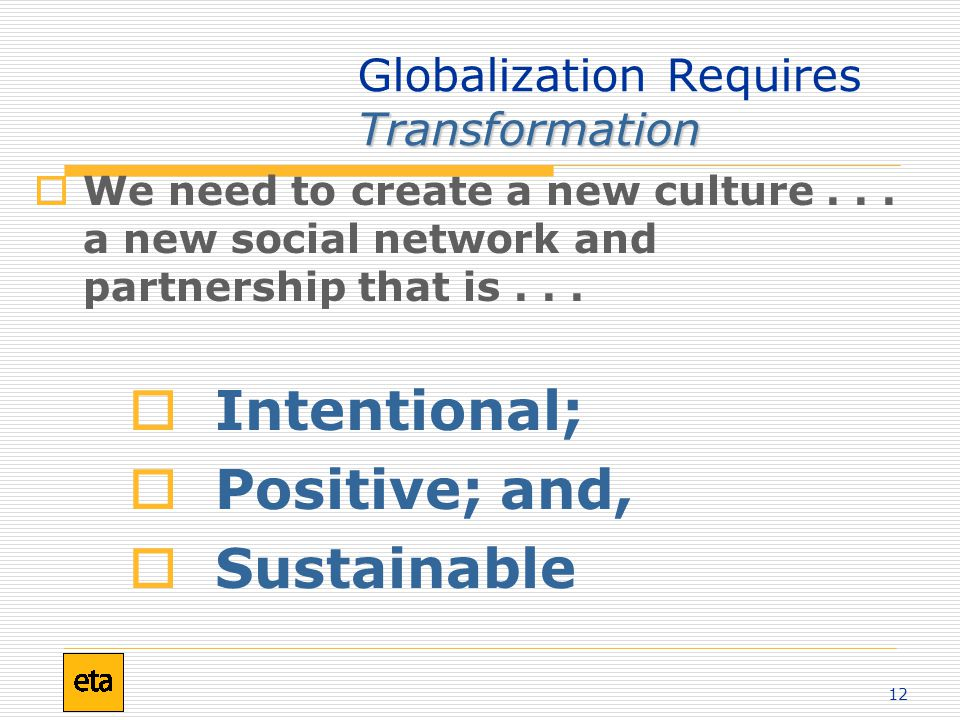 12 Transformation Globalization Requires Transformation  We need to create a new culture...
