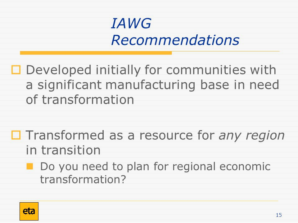 15 IAWG Recommendations  Developed initially for communities with a significant manufacturing base in need of transformation  Transformed as a resource for any region in transition Do you need to plan for regional economic transformation?