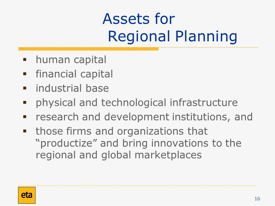 16 Assets for Regional Planning  human capital  financial capital  industrial base  physical and technological infrastructure  research and development institutions, and  those firms and organizations that productize and bring innovations to the regional and global marketplaces