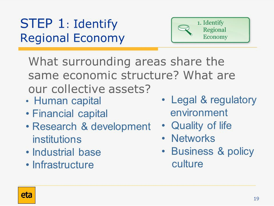 19 STEP 1 : Identify Regional Economy What surrounding areas share the same economic structure? What are our collective assets? Human capital Financia