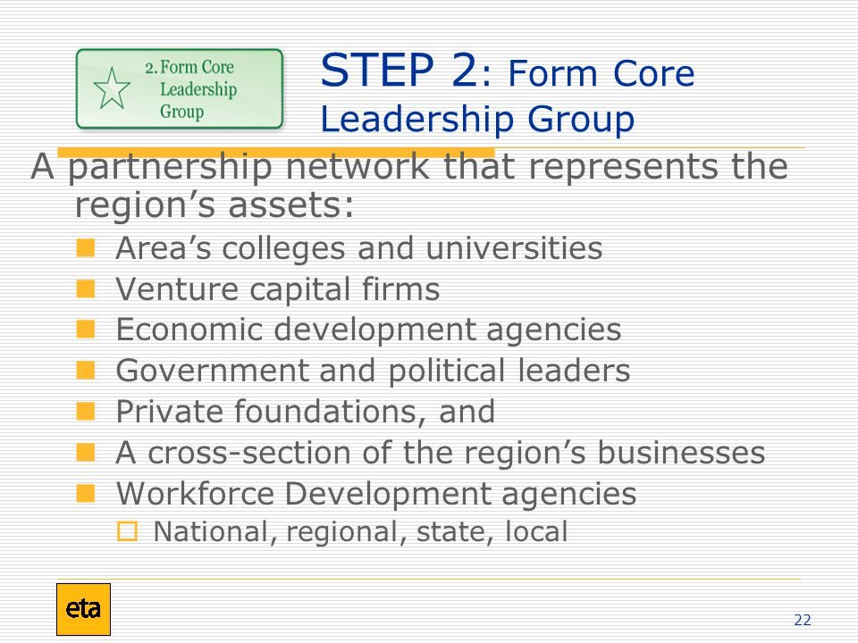 22 STEP 2 : Form Core Leadership Group A partnership network that represents the region's assets: Area's colleges and universities Venture capital firms Economic development agencies Government and political leaders Private foundations, and A cross-section of the region's businesses Workforce Development agencies  National, regional, state, local