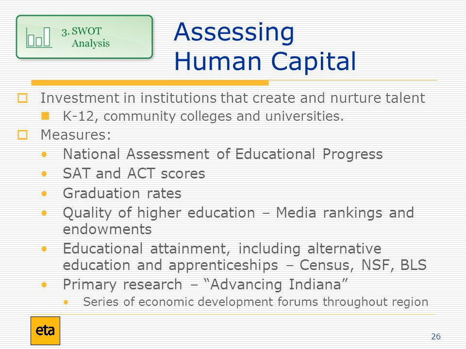 26 Assessing Human Capital  Investment in institutions that create and nurture talent K-12, community colleges and universities.