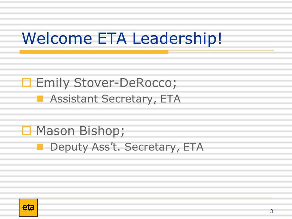 3 Welcome ETA Leadership!  Emily Stover-DeRocco; Assistant Secretary, ETA  Mason Bishop; Deputy Ass't. Secretary, ETA