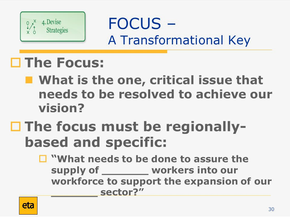 30 FOCUS – A Transformational Key  The Focus: What is the one, critical issue that needs to be resolved to achieve our vision.